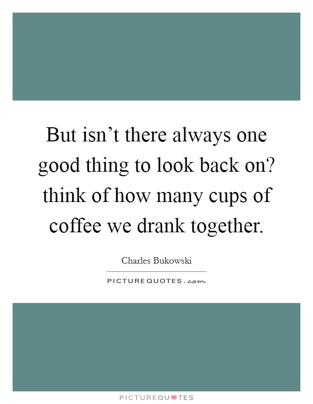But isn't there always one good thing to look back on? think of how many cups of coffee we drank together Picture Quote #1