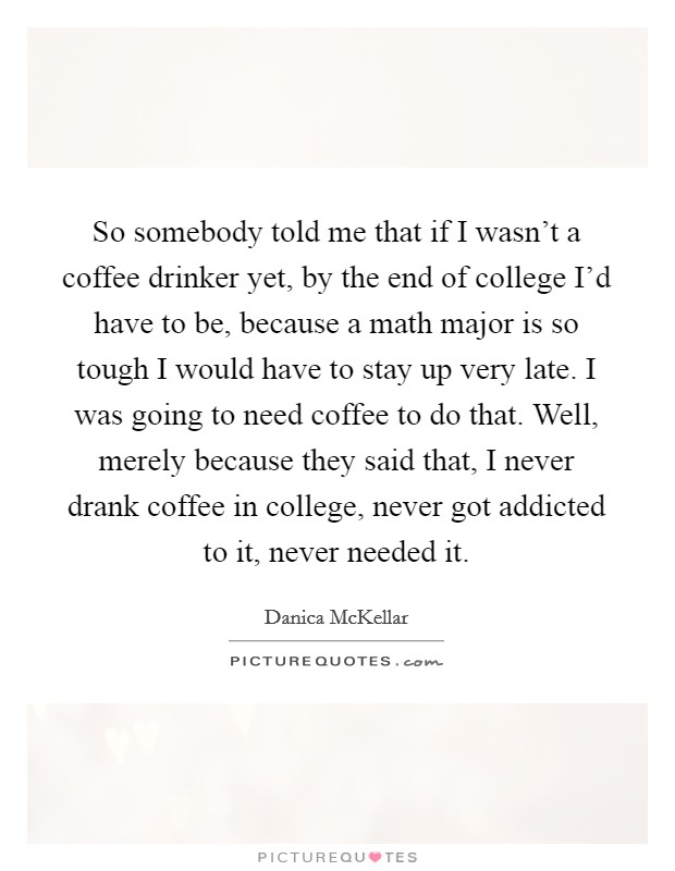 So somebody told me that if I wasn't a coffee drinker yet, by the end of college I'd have to be, because a math major is so tough I would have to stay up very late. I was going to need coffee to do that. Well, merely because they said that, I never drank coffee in college, never got addicted to it, never needed it Picture Quote #1