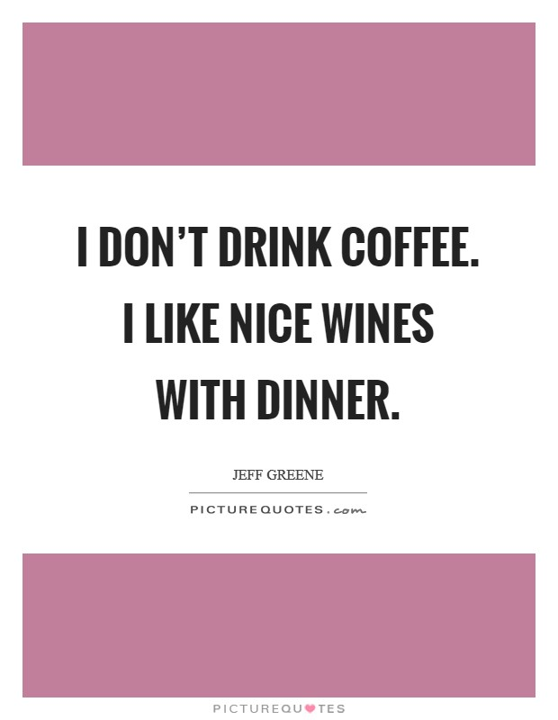 I don't drink coffee. I like nice wines with dinner Picture Quote #1