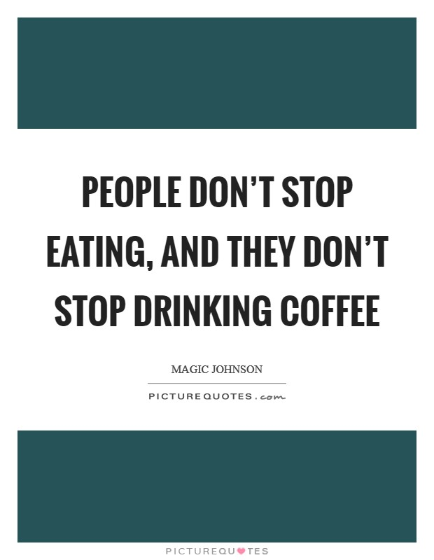 People don't stop eating, and they don't stop drinking coffee Picture Quote #1