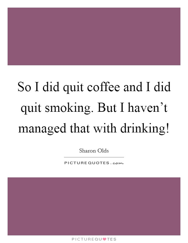 So I did quit coffee and I did quit smoking. But I haven't managed that with drinking! Picture Quote #1