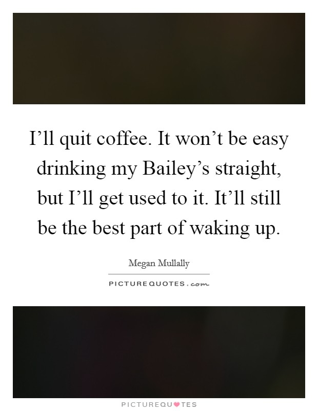 I'll quit coffee. It won't be easy drinking my Bailey's straight, but I'll get used to it. It'll still be the best part of waking up Picture Quote #1