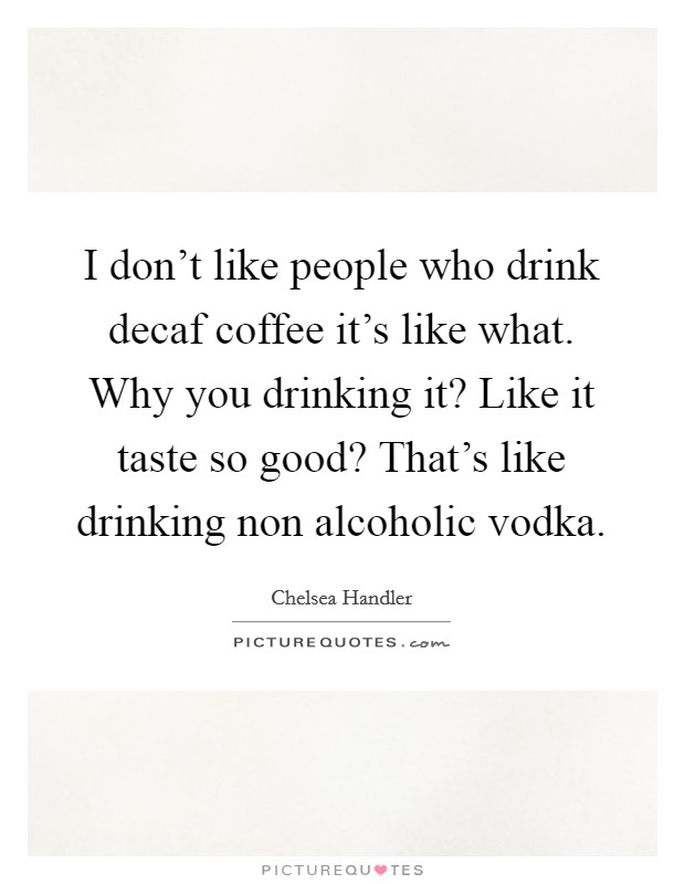 I don't like people who drink decaf coffee it's like what. Why you drinking it? Like it taste so good? That's like drinking non alcoholic vodka Picture Quote #1