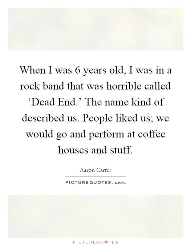 When I was 6 years old, I was in a rock band that was horrible called 'Dead End.' The name kind of described us. People liked us; we would go and perform at coffee houses and stuff Picture Quote #1