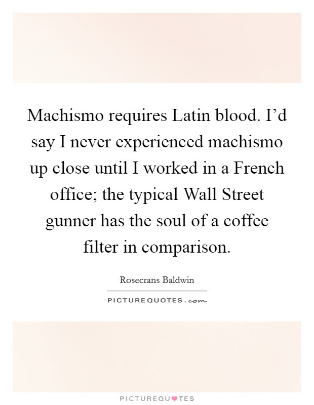 Machismo requires Latin blood. I'd say I never experienced machismo up close until I worked in a French office; the typical Wall Street gunner has the soul of a coffee filter in comparison. Picture Quote #1