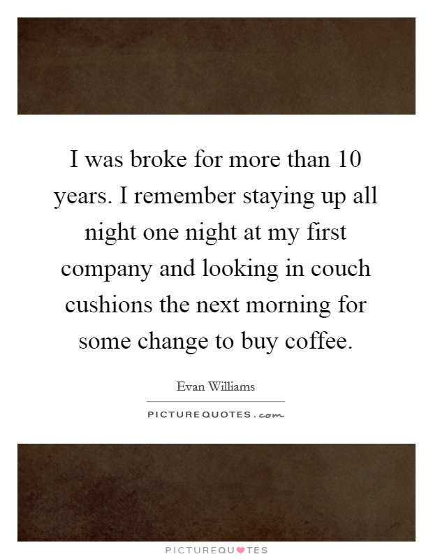 I was broke for more than 10 years. I remember staying up all night one night at my first company and looking in couch cushions the next morning for some change to buy coffee Picture Quote #1