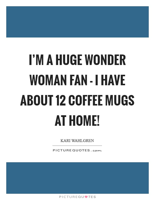 I'm a huge Wonder Woman fan - I have about 12 coffee mugs at home! Picture Quote #1