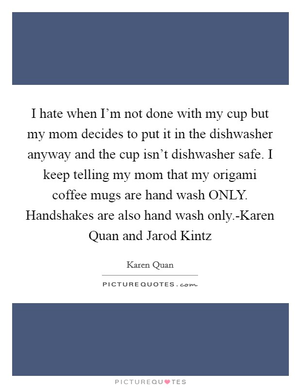 I hate when I'm not done with my cup but my mom decides to put it in the dishwasher anyway and the cup isn't dishwasher safe. I keep telling my mom that my origami coffee mugs are hand wash ONLY. Handshakes are also hand wash only.-Karen Quan and Jarod Kintz Picture Quote #1