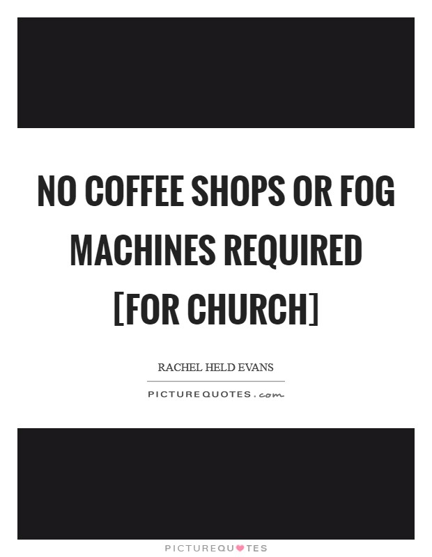 No coffee shops or fog machines required [for church] Picture Quote #1