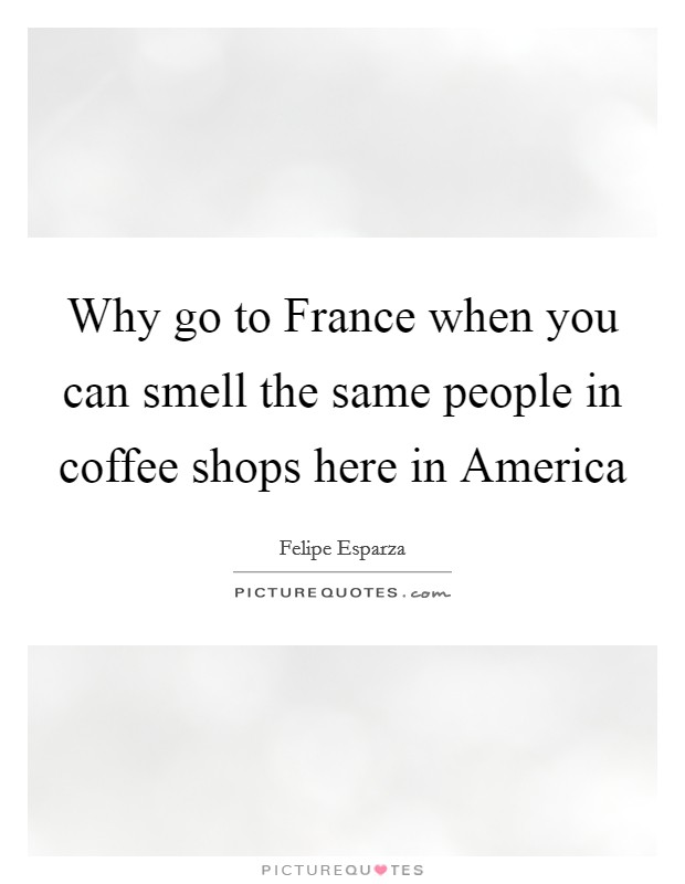 Why go to France when you can smell the same people in coffee shops here in America Picture Quote #1