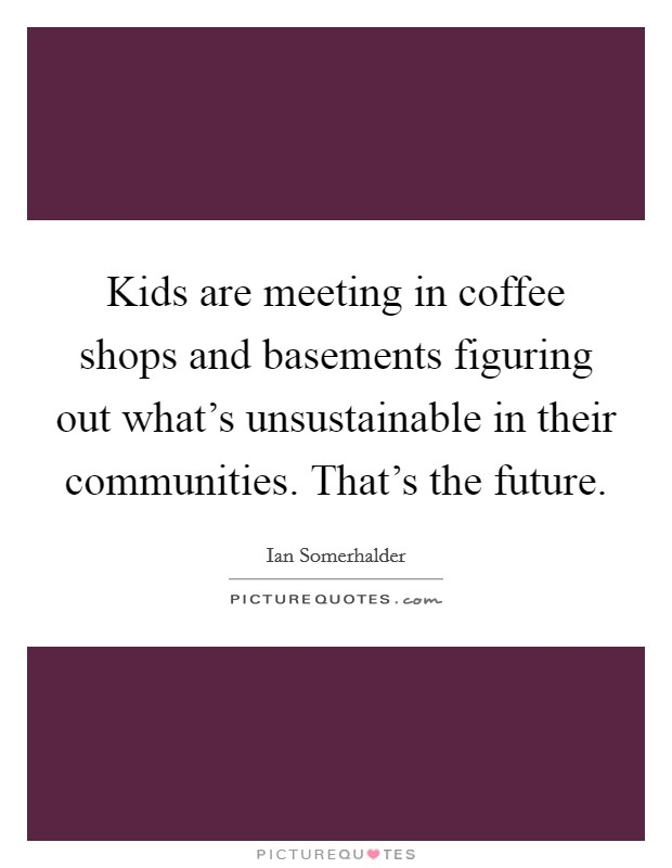 Kids are meeting in coffee shops and basements figuring out what's unsustainable in their communities. That's the future Picture Quote #1
