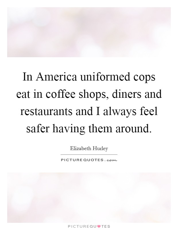 In America uniformed cops eat in coffee shops, diners and restaurants and I always feel safer having them around Picture Quote #1