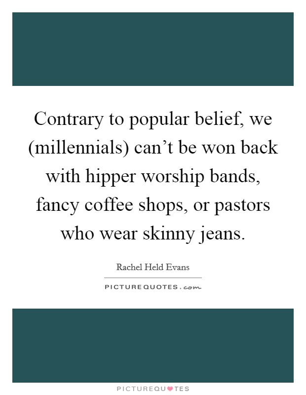 Contrary to popular belief, we (millennials) can't be won back with hipper worship bands, fancy coffee shops, or pastors who wear skinny jeans Picture Quote #1