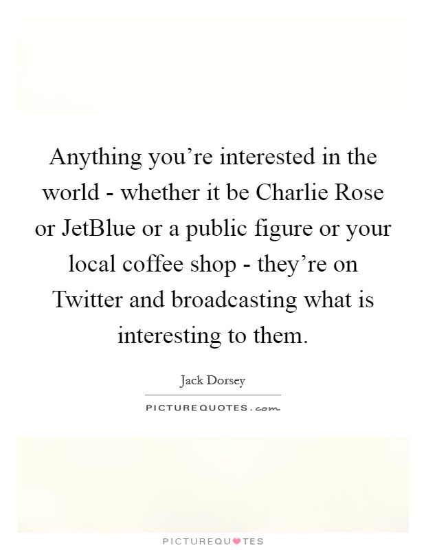 Anything you're interested in the world - whether it be Charlie Rose or JetBlue or a public figure or your local coffee shop - they're on Twitter and broadcasting what is interesting to them Picture Quote #1