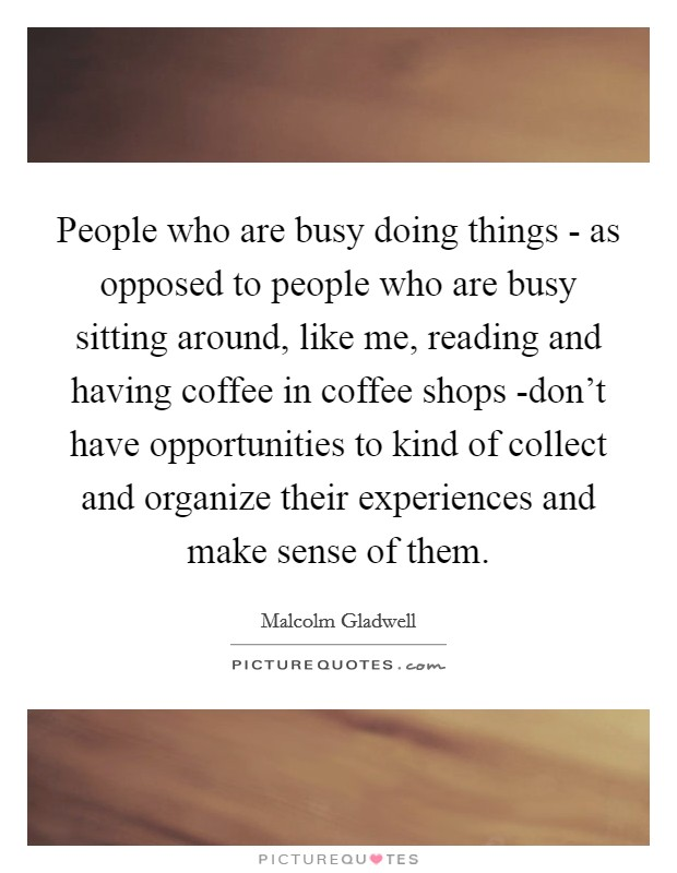 People who are busy doing things - as opposed to people who are busy sitting around, like me, reading and having coffee in coffee shops -don't have opportunities to kind of collect and organize their experiences and make sense of them. Picture Quote #1