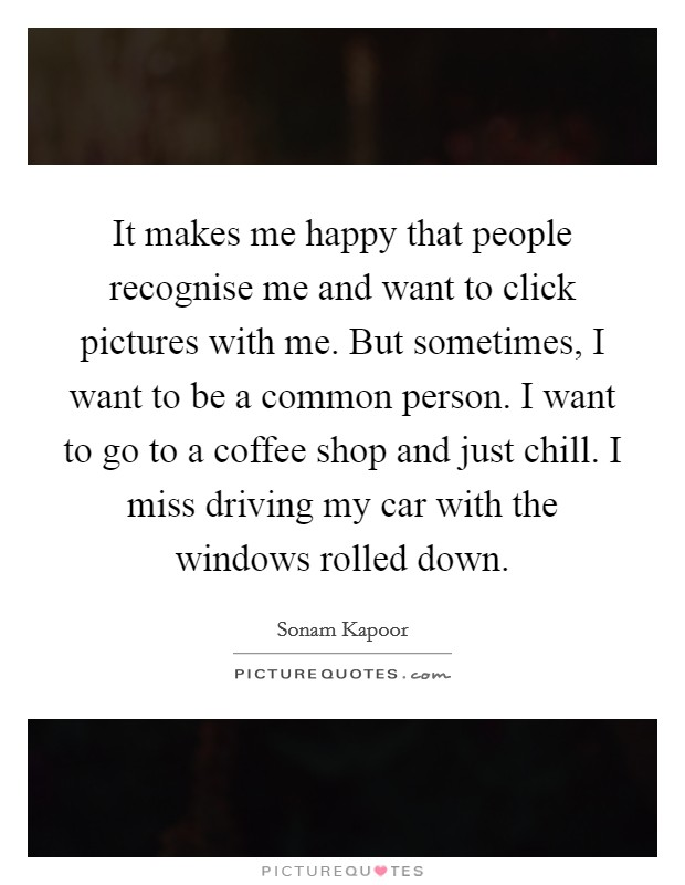 It makes me happy that people recognise me and want to click pictures with me. But sometimes, I want to be a common person. I want to go to a coffee shop and just chill. I miss driving my car with the windows rolled down Picture Quote #1
