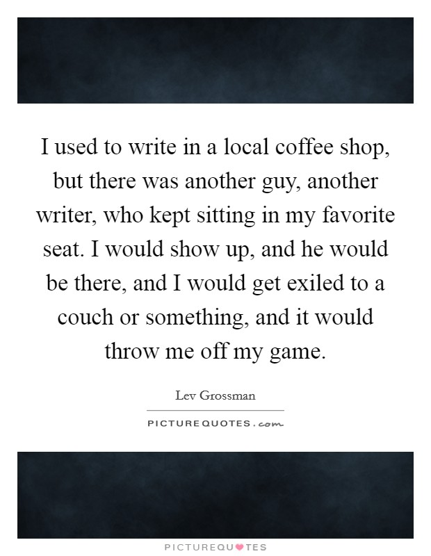 I used to write in a local coffee shop, but there was another guy, another writer, who kept sitting in my favorite seat. I would show up, and he would be there, and I would get exiled to a couch or something, and it would throw me off my game Picture Quote #1