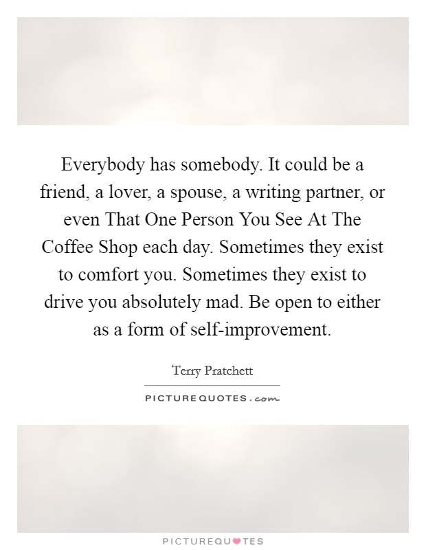 Everybody has somebody. It could be a friend, a lover, a spouse, a writing partner, or even That One Person You See At The Coffee Shop each day. Sometimes they exist to comfort you. Sometimes they exist to drive you absolutely mad. Be open to either as a form of self-improvement Picture Quote #1