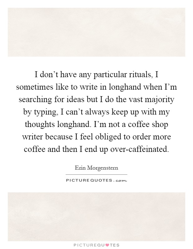I don't have any particular rituals, I sometimes like to write in longhand when I'm searching for ideas but I do the vast majority by typing, I can't always keep up with my thoughts longhand. I'm not a coffee shop writer because I feel obliged to order more coffee and then I end up over-caffeinated Picture Quote #1