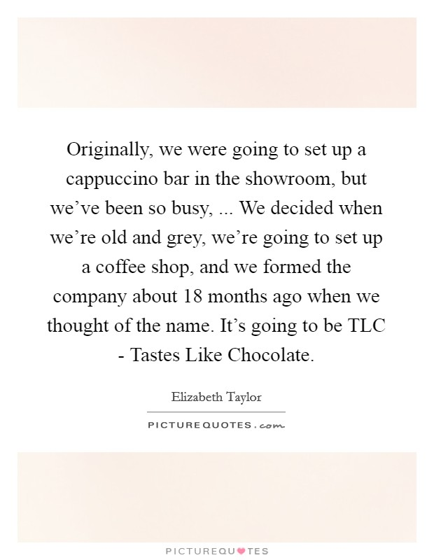 Originally, we were going to set up a cappuccino bar in the showroom, but we've been so busy, ... We decided when we're old and grey, we're going to set up a coffee shop, and we formed the company about 18 months ago when we thought of the name. It's going to be TLC - Tastes Like Chocolate Picture Quote #1