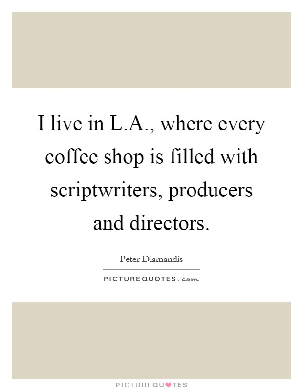 I live in L.A., where every coffee shop is filled with scriptwriters, producers and directors Picture Quote #1
