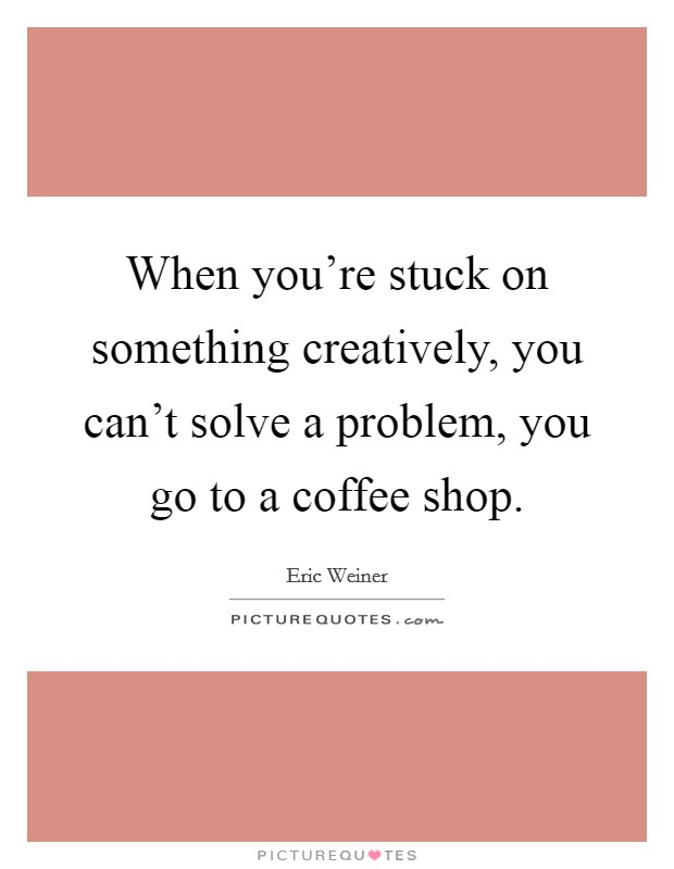 When you're stuck on something creatively, you can't solve a problem, you go to a coffee shop Picture Quote #1