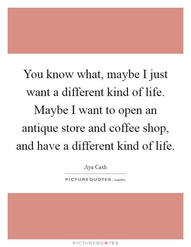 You know what, maybe I just want a different kind of life. Maybe I want to open an antique store and coffee shop, and have a different kind of life Picture Quote #1