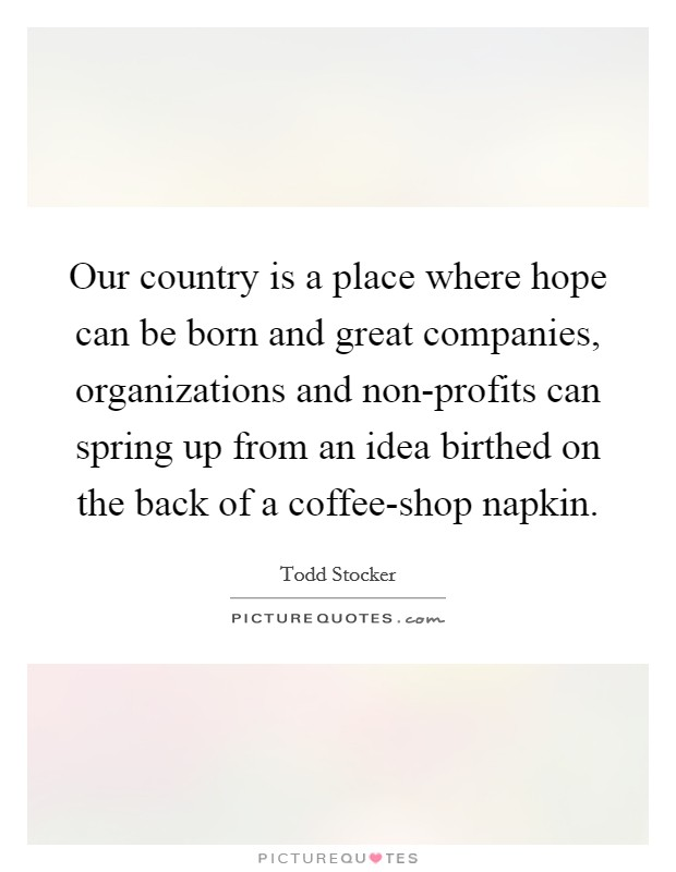 Our country is a place where hope can be born and great companies, organizations and non-profits can spring up from an idea birthed on the back of a coffee-shop napkin Picture Quote #1