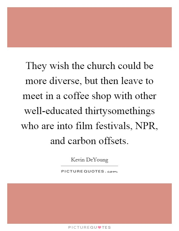 They wish the church could be more diverse, but then leave to meet in a coffee shop with other well-educated thirtysomethings who are into film festivals, NPR, and carbon offsets Picture Quote #1