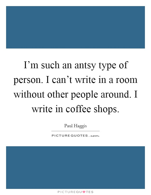 I'm such an antsy type of person. I can't write in a room without other people around. I write in coffee shops Picture Quote #1