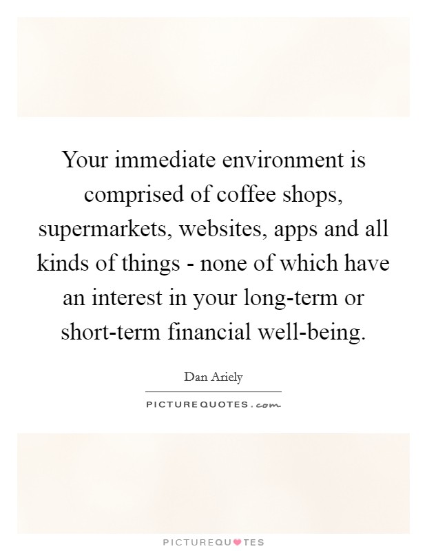 Your immediate environment is comprised of coffee shops, supermarkets, websites, apps and all kinds of things - none of which have an interest in your long-term or short-term financial well-being. Picture Quote #1