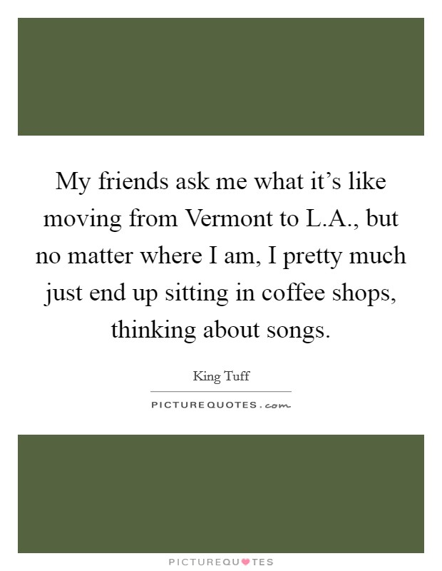 My friends ask me what it's like moving from Vermont to L.A., but no matter where I am, I pretty much just end up sitting in coffee shops, thinking about songs Picture Quote #1