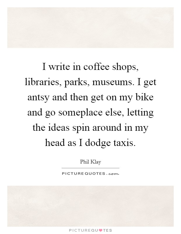 I write in coffee shops, libraries, parks, museums. I get antsy and then get on my bike and go someplace else, letting the ideas spin around in my head as I dodge taxis Picture Quote #1