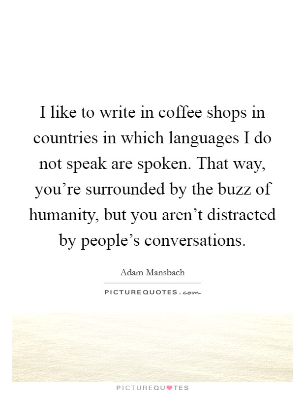 I like to write in coffee shops in countries in which languages I do not speak are spoken. That way, you're surrounded by the buzz of humanity, but you aren't distracted by people's conversations Picture Quote #1