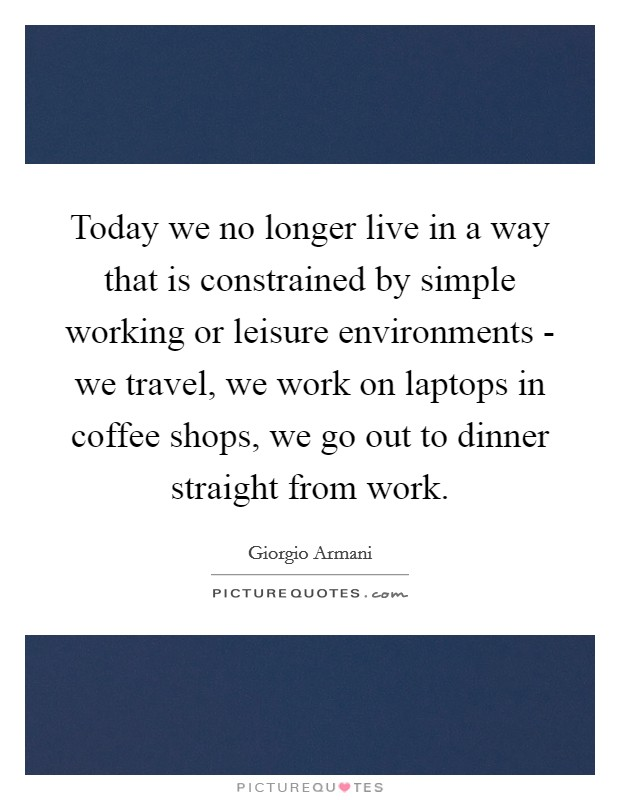 Today we no longer live in a way that is constrained by simple working or leisure environments - we travel, we work on laptops in coffee shops, we go out to dinner straight from work Picture Quote #1