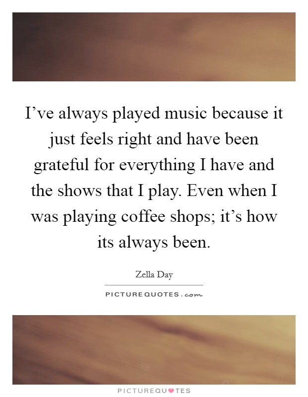 I've always played music because it just feels right and have been grateful for everything I have and the shows that I play. Even when I was playing coffee shops; it's how its always been Picture Quote #1