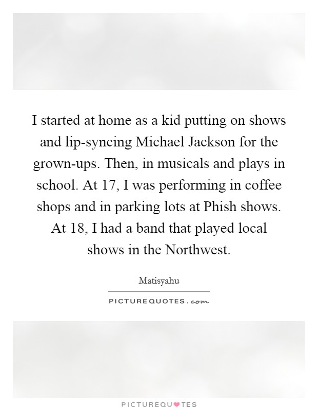 I started at home as a kid putting on shows and lip-syncing Michael Jackson for the grown-ups. Then, in musicals and plays in school. At 17, I was performing in coffee shops and in parking lots at Phish shows. At 18, I had a band that played local shows in the Northwest Picture Quote #1