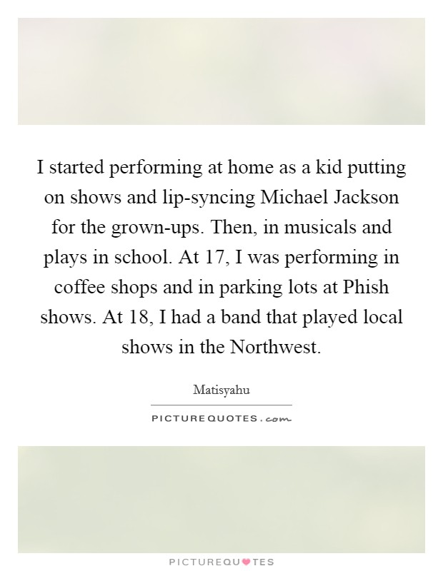 I started performing at home as a kid putting on shows and lip-syncing Michael Jackson for the grown-ups. Then, in musicals and plays in school. At 17, I was performing in coffee shops and in parking lots at Phish shows. At 18, I had a band that played local shows in the Northwest Picture Quote #1