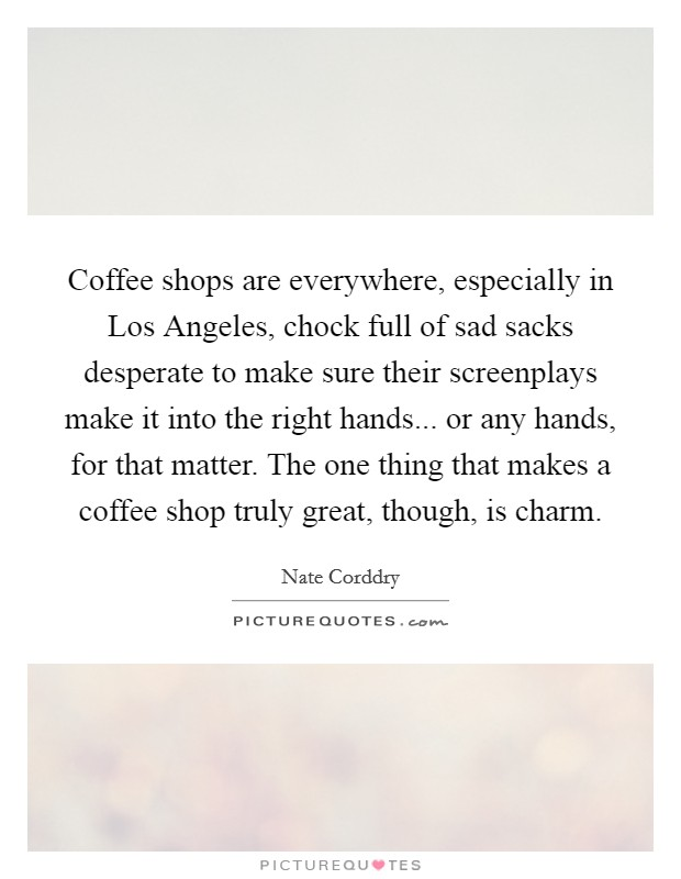 Coffee shops are everywhere, especially in Los Angeles, chock full of sad sacks desperate to make sure their screenplays make it into the right hands... or any hands, for that matter. The one thing that makes a coffee shop truly great, though, is charm Picture Quote #1