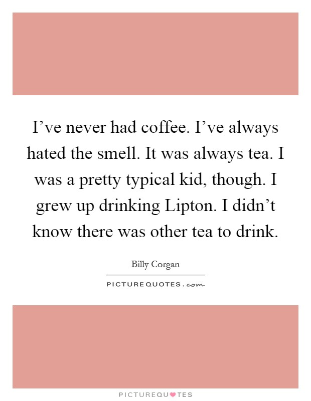 I've never had coffee. I've always hated the smell. It was always tea. I was a pretty typical kid, though. I grew up drinking Lipton. I didn't know there was other tea to drink Picture Quote #1