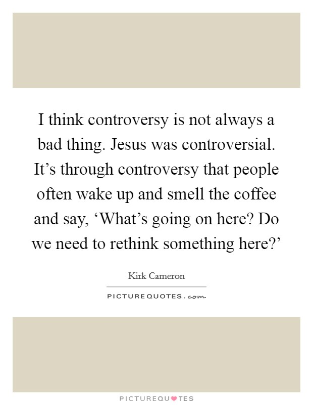 I think controversy is not always a bad thing. Jesus was controversial. It's through controversy that people often wake up and smell the coffee and say, 'What's going on here? Do we need to rethink something here?' Picture Quote #1