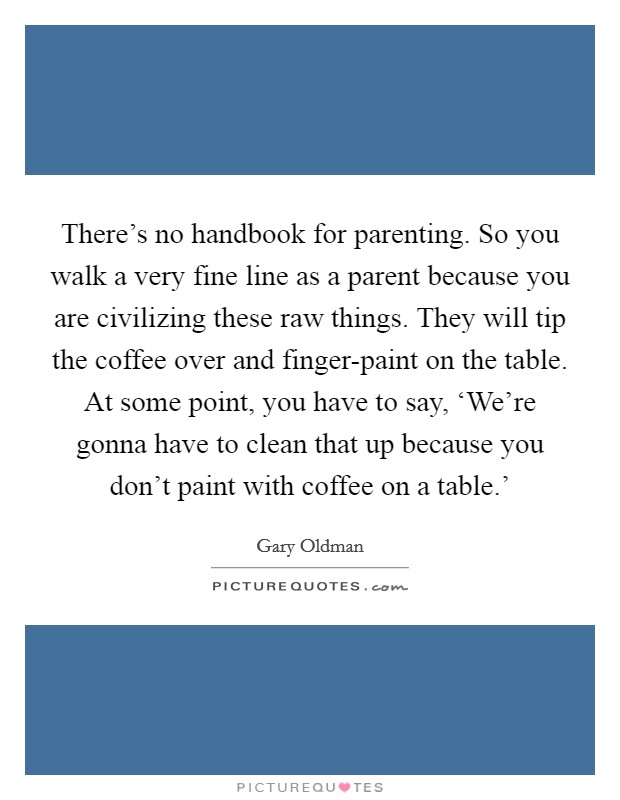There's no handbook for parenting. So you walk a very fine line as a parent because you are civilizing these raw things. They will tip the coffee over and finger-paint on the table. At some point, you have to say, 'We're gonna have to clean that up because you don't paint with coffee on a table.' Picture Quote #1