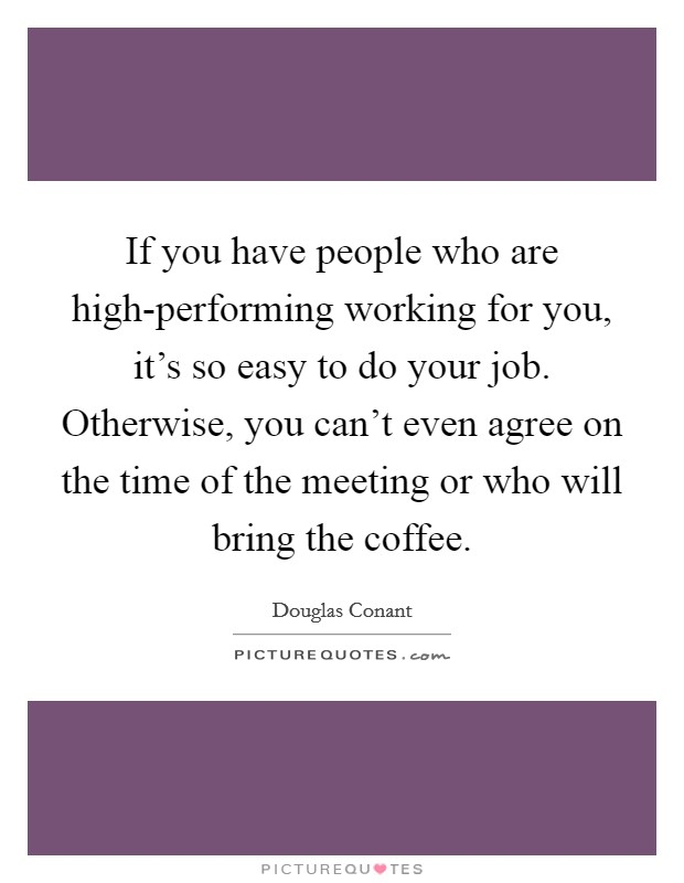 If you have people who are high-performing working for you, it's so easy to do your job. Otherwise, you can't even agree on the time of the meeting or who will bring the coffee Picture Quote #1