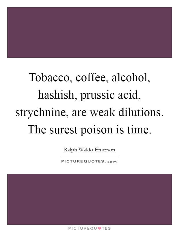 Tobacco, coffee, alcohol, hashish, prussic acid, strychnine, are weak dilutions. The surest poison is time Picture Quote #1