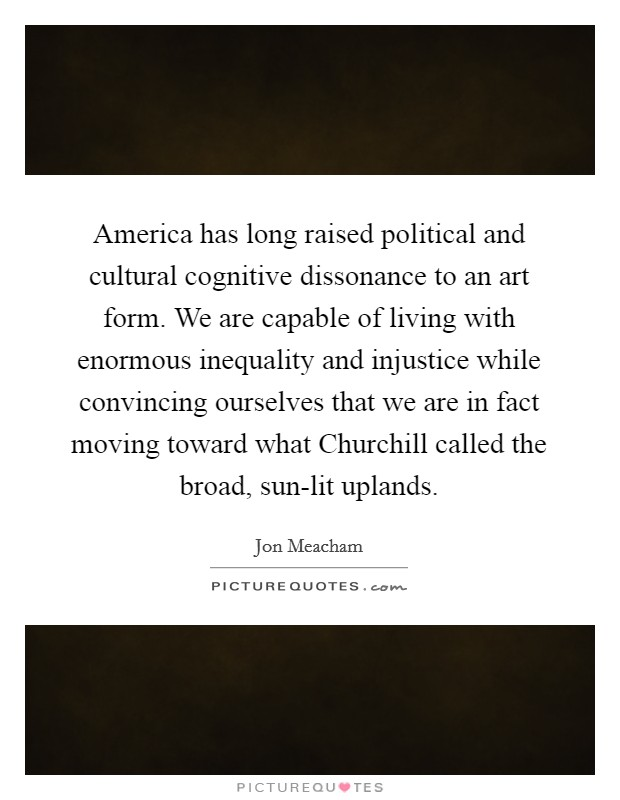 America has long raised political and cultural cognitive dissonance to an art form. We are capable of living with enormous inequality and injustice while convincing ourselves that we are in fact moving toward what Churchill called the broad, sun-lit uplands Picture Quote #1