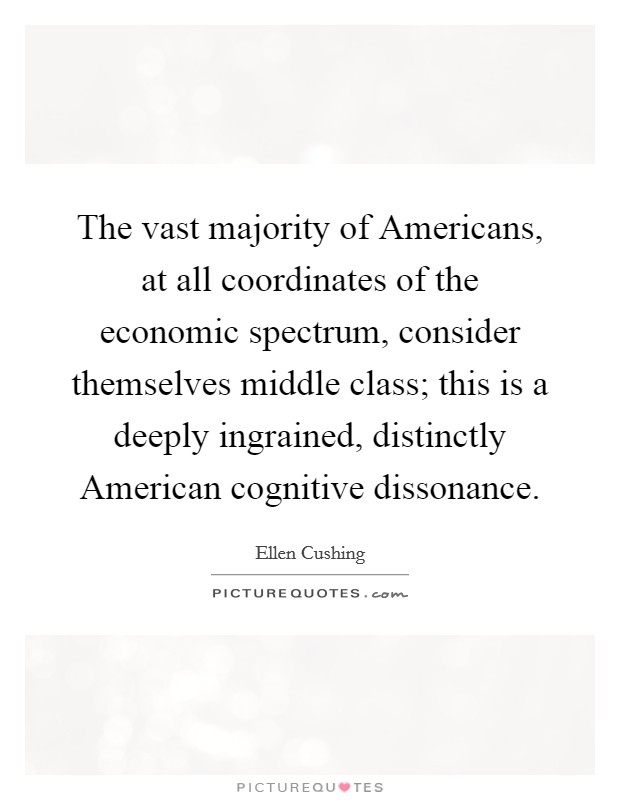 The vast majority of Americans, at all coordinates of the economic spectrum, consider themselves middle class; this is a deeply ingrained, distinctly American cognitive dissonance Picture Quote #1