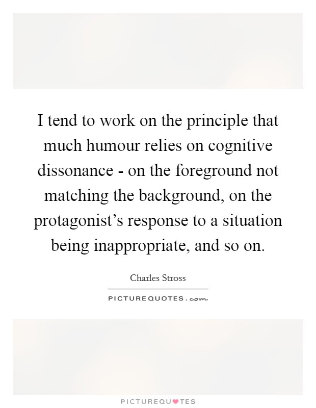 I tend to work on the principle that much humour relies on cognitive dissonance - on the foreground not matching the background, on the protagonist's response to a situation being inappropriate, and so on Picture Quote #1