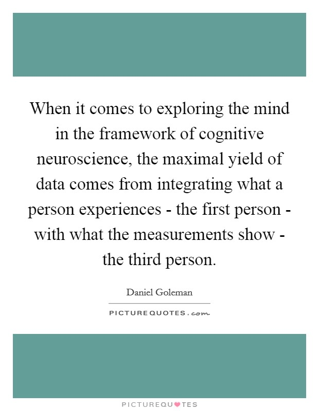 When it comes to exploring the mind in the framework of cognitive neuroscience, the maximal yield of data comes from integrating what a person experiences - the first person - with what the measurements show - the third person Picture Quote #1