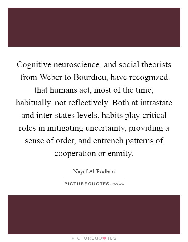 Cognitive neuroscience, and social theorists from Weber to Bourdieu, have recognized that humans act, most of the time, habitually, not reflectively. Both at intrastate and inter-states levels, habits play critical roles in mitigating uncertainty, providing a sense of order, and entrench patterns of cooperation or enmity Picture Quote #1