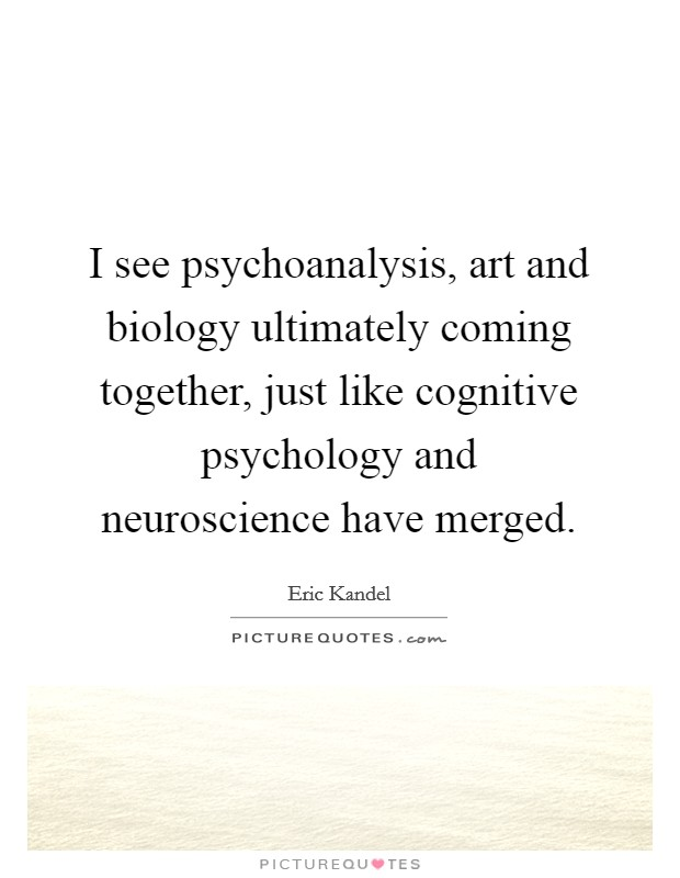 I see psychoanalysis, art and biology ultimately coming together, just like cognitive psychology and neuroscience have merged. Picture Quote #1